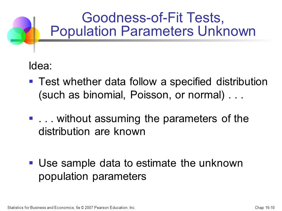 Statistics for Business and Economics, 6e © 2007 Pearson Education, Inc. Chap 16-10 Goodness-of-Fit Tests, Population Parameters Unknown Idea: Test wh