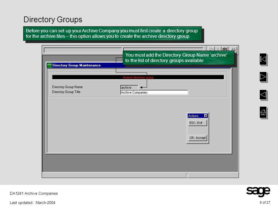 10 of 27 DA1241 Archive Companies Last updated: March-2004 Working Directories Having created the directory group you must now assign the working directory – this option allows you to create the working directory You must assign the working directory for each archive company required to the Directory Group archive – you need to create an archive company for each financial year Note that the working directory is a company directory