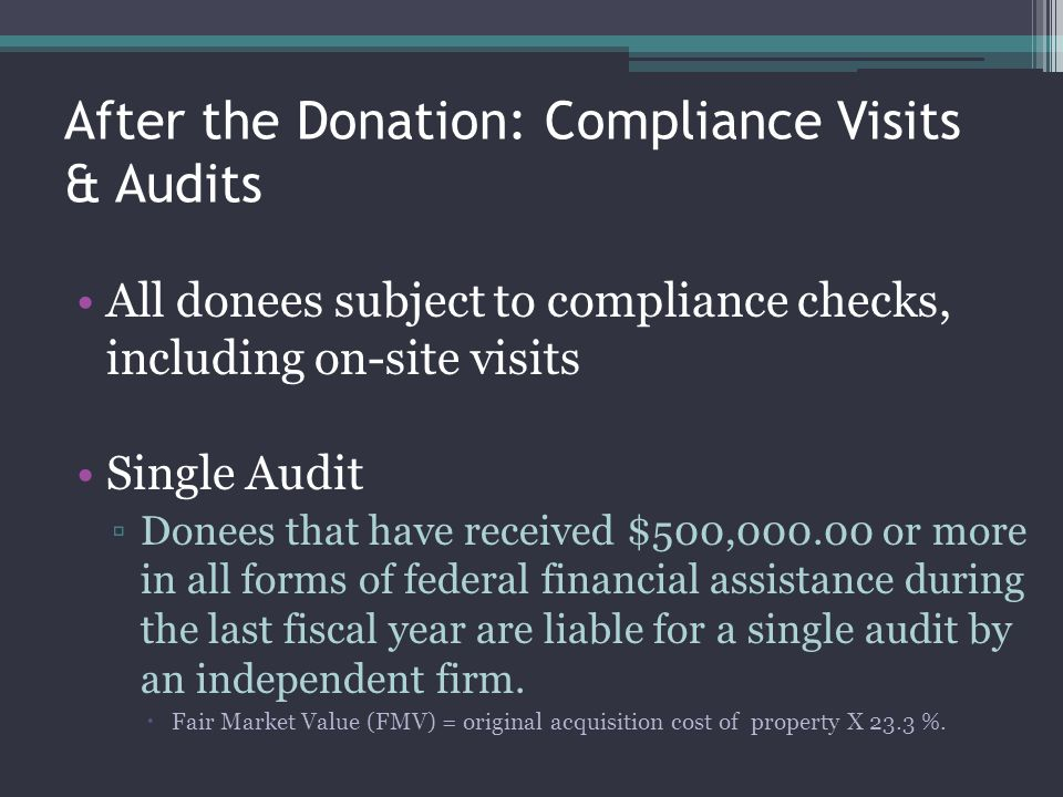After the Donation: Compliance Visits & Audits All donees subject to compliance checks, including on-site visits Single Audit Donees that have receive