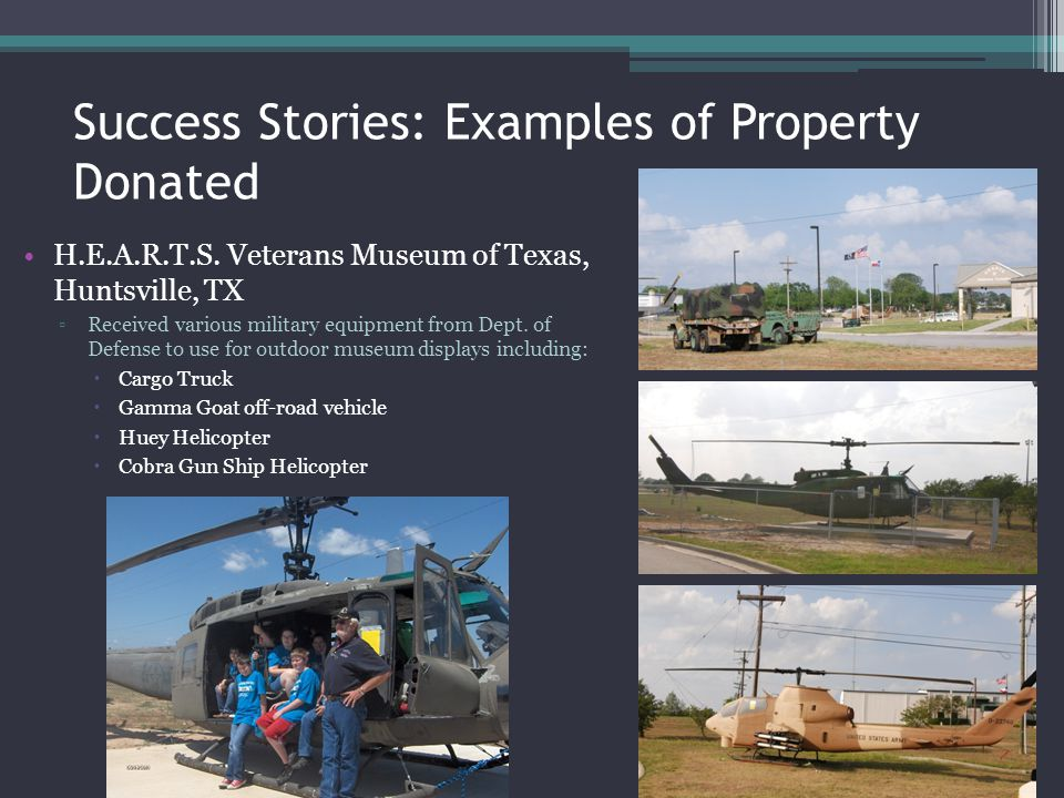 Success Stories: Examples of Property Donated H.E.A.R.T.S. Veterans Museum of Texas, Huntsville, TX Received various military equipment from Dept. of