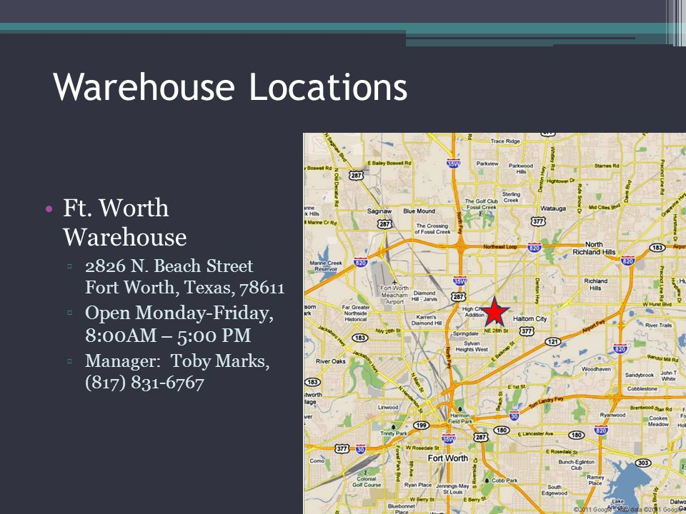 Warehouse Locations Ft. Worth Warehouse 2826 N. Beach Street Fort Worth, Texas, 78611 Open Monday-Friday, 8:00AM – 5:00 PM Manager: Toby Marks, (817)