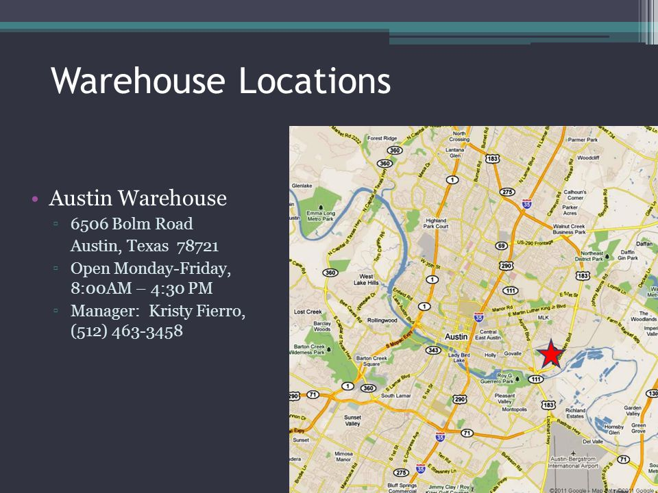 Warehouse Locations Austin Warehouse 6506 Bolm Road Austin, Texas 78721 Open Monday-Friday, 8:00AM – 4:30 PM Manager: Kristy Fierro, (512) 463-3458