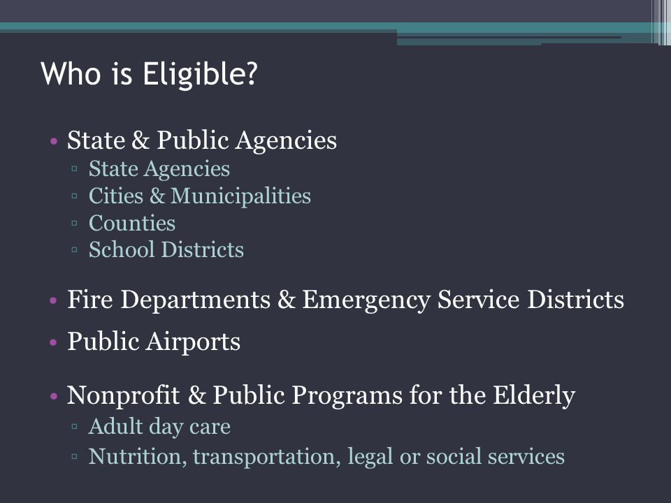 Who is Eligible? State & Public Agencies State Agencies Cities & Municipalities Counties School Districts Fire Departments & Emergency Service Distric
