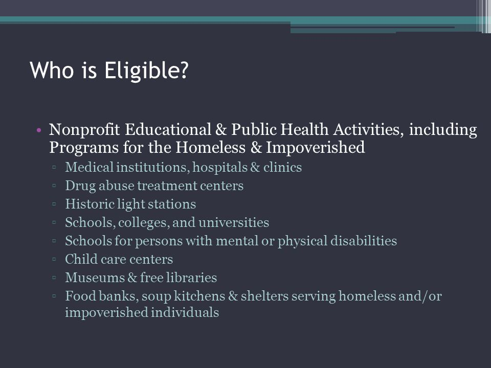 Who is Eligible? Nonprofit Educational & Public Health Activities, including Programs for the Homeless & Impoverished Medical institutions, hospitals
