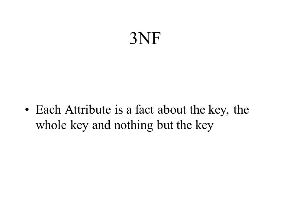 3NF Each Attribute is a fact about the key, the whole key and nothing but the key
