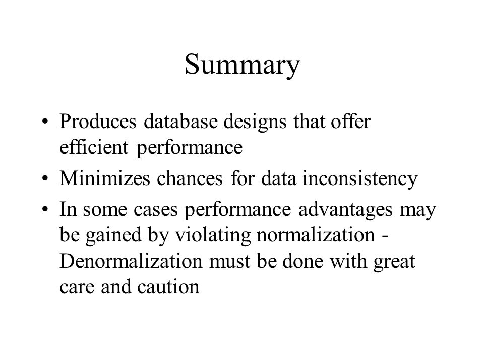 Summary Produces database designs that offer efficient performance Minimizes chances for data inconsistency In some cases performance advantages may be gained by violating normalization - Denormalization must be done with great care and caution