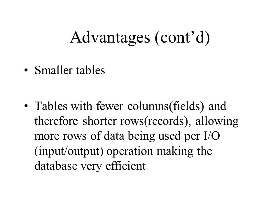 Advantages (contd) Smaller tables Tables with fewer columns(fields) and therefore shorter rows(records), allowing more rows of data being used per I/O (input/output) operation making the database very efficient
