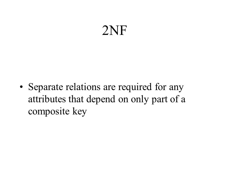 2NF Separate relations are required for any attributes that depend on only part of a composite key