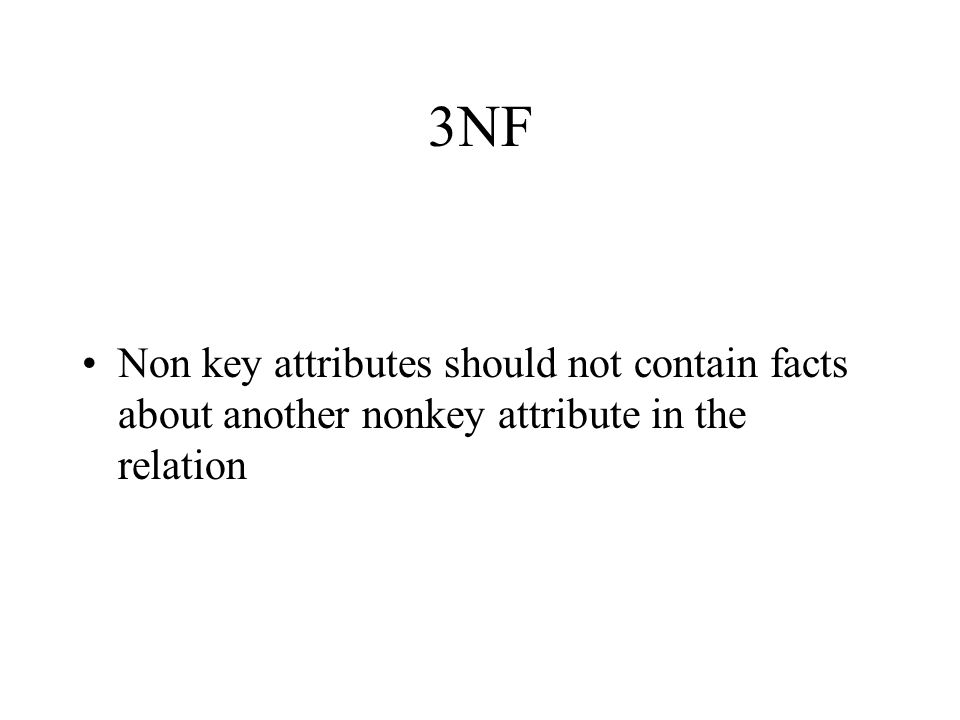 3NF Non key attributes should not contain facts about another nonkey attribute in the relation