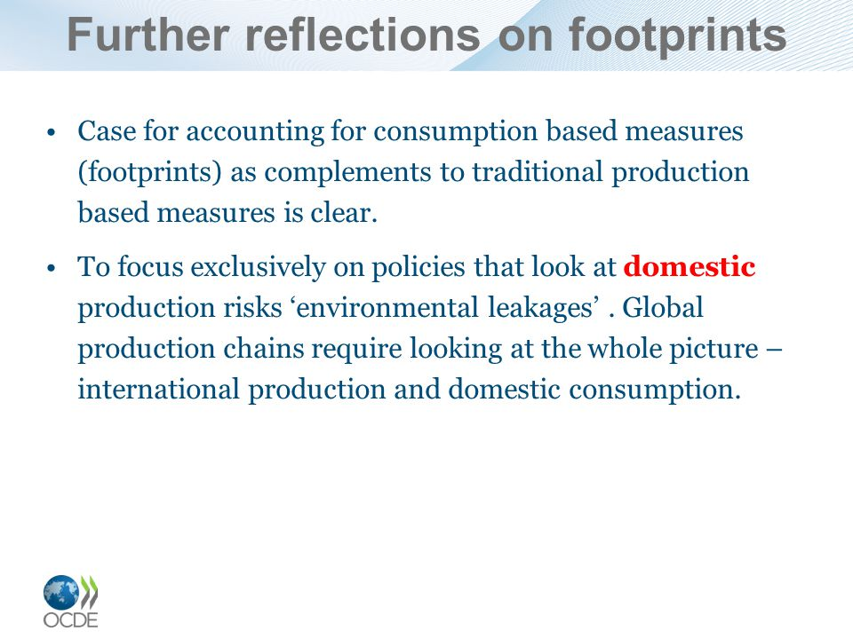 Further reflections on footprints Case for accounting for consumption based measures (footprints) as complements to traditional production based measures is clear.