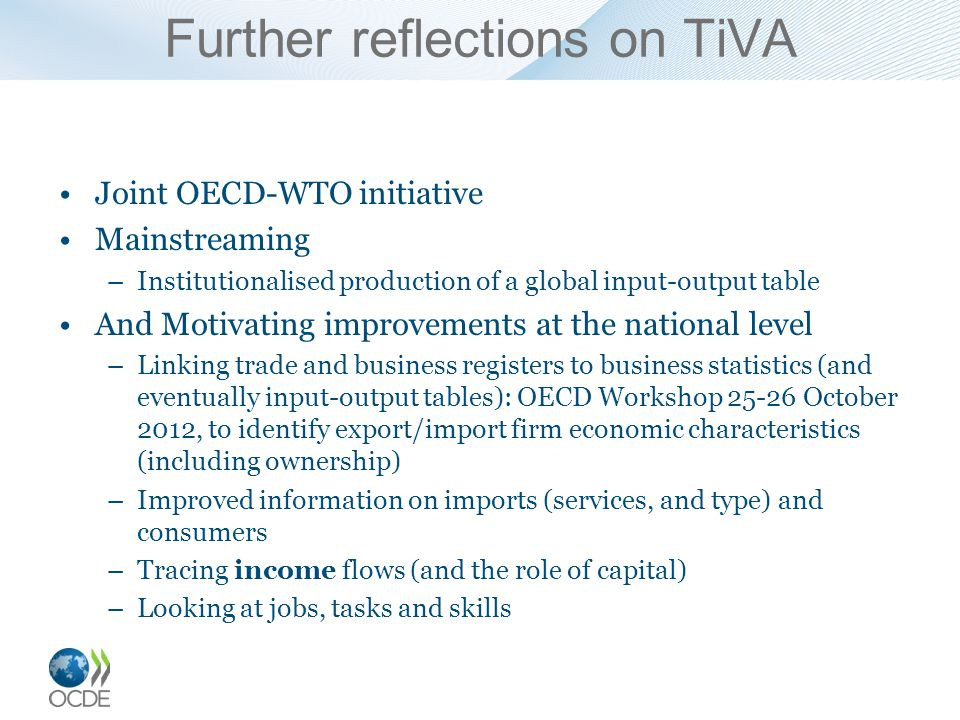 Further reflections on TiVA Joint OECD-WTO initiative Mainstreaming –Institutionalised production of a global input-output table And Motivating improvements at the national level –Linking trade and business registers to business statistics (and eventually input-output tables): OECD Workshop 25-26 October 2012, to identify export/import firm economic characteristics (including ownership) –Improved information on imports (services, and type) and consumers –Tracing income flows (and the role of capital) –Looking at jobs, tasks and skills