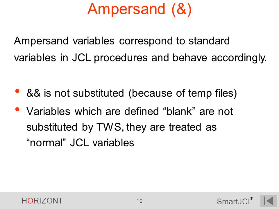 HORIZONT 10 SmartJCL ® Ampersand (&) && is not substituted (because of temp files) Variables which are defined blank are not substituted by TWS, they