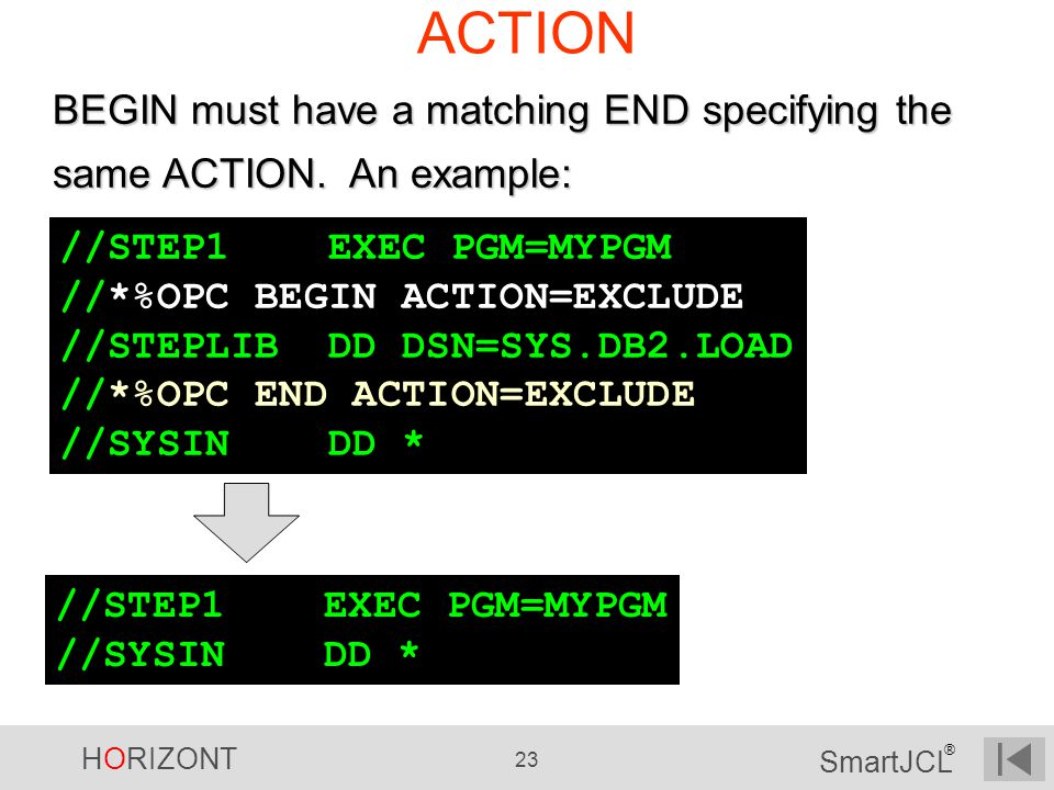 HORIZONT 23 SmartJCL ® ACTION BEGIN must have a matching END specifying the same ACTION. An example: //STEP1 EXEC PGM=MYPGM //*%OPC BEGIN ACTION=EXCLU