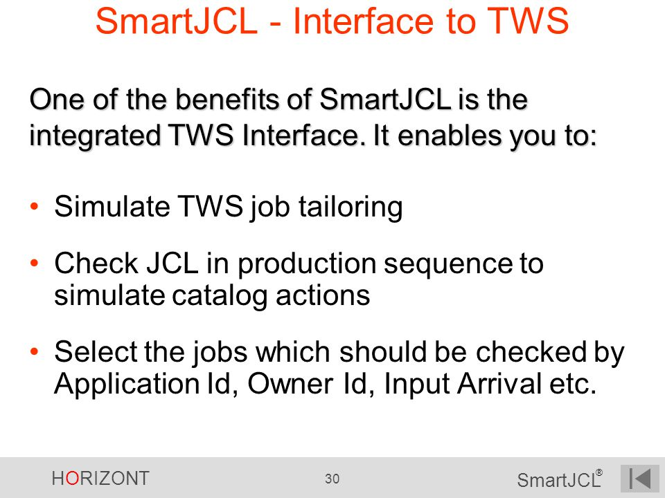 HORIZONT 30 SmartJCL ® SmartJCL - Interface to TWS Simulate TWS job tailoring Check JCL in production sequence to simulate catalog actions Select the