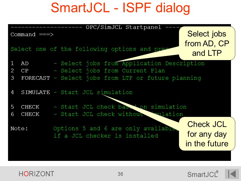 HORIZONT 36 SmartJCL ® SmartJCL - ISPF dialog -------------------- OPC/SimJCL Startpanel --------------- Command ===> Select one of the following opti