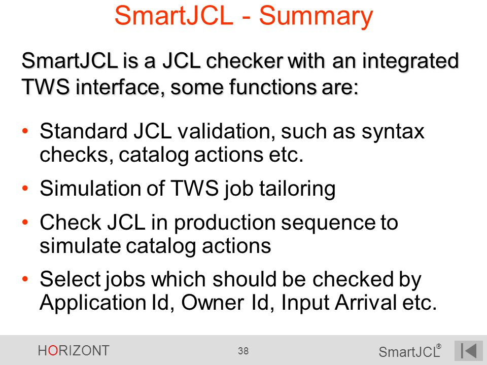 HORIZONT 38 SmartJCL ® SmartJCL - Summary Standard JCL validation, such as syntax checks, catalog actions etc. Simulation of TWS job tailoring Check J
