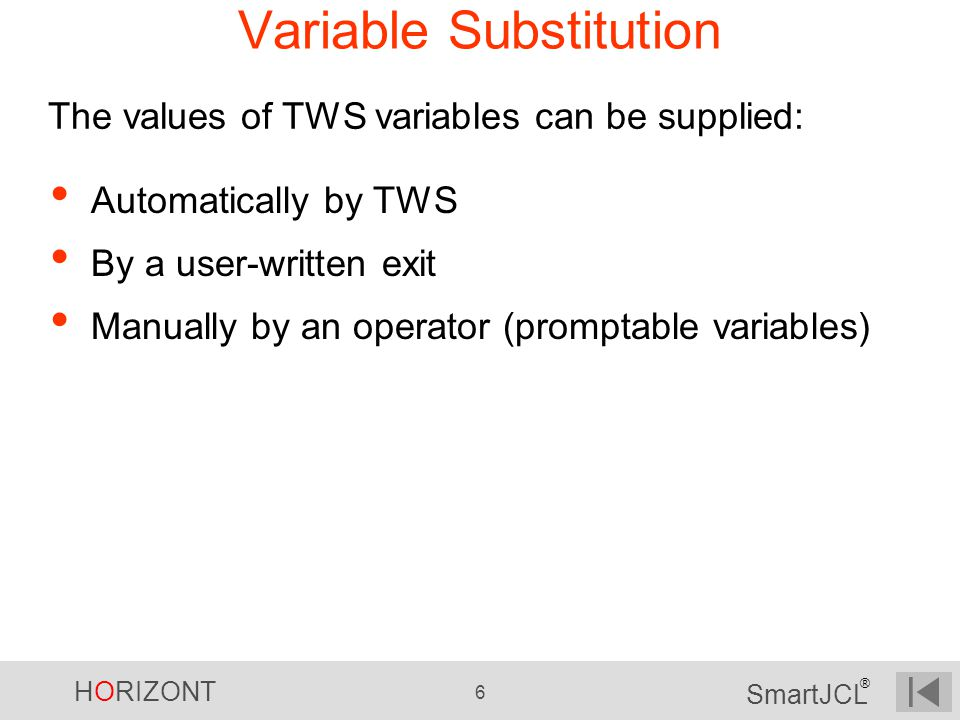 HORIZONT 6 SmartJCL ® Variable Substitution The values of TWS variables can be supplied: Automatically by TWS By a user-written exit Manually by an op