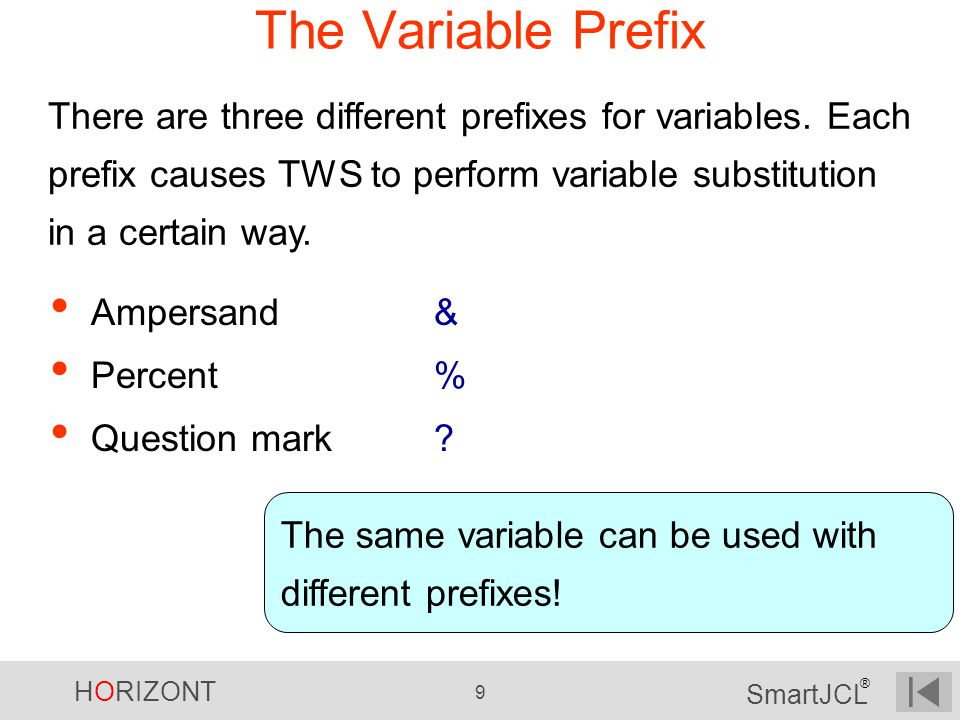 HORIZONT 9 SmartJCL ® The Variable Prefix Ampersand& Percent% Question mark? There are three different prefixes for variables. Each prefix causes TWS