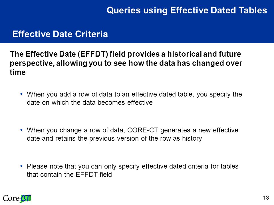 13 Effective Date Criteria The Effective Date (EFFDT) field provides a historical and future perspective, allowing you to see how the data has changed over time When you add a row of data to an effective dated table, you specify the date on which the data becomes effective When you change a row of data, CORE-CT generates a new effective date and retains the previous version of the row as history Please note that you can only specify effective dated criteria for tables that contain the EFFDT field Queries using Effective Dated Tables