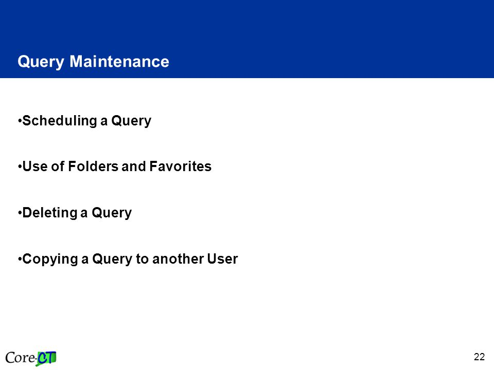 22 Query Maintenance Scheduling a Query Use of Folders and Favorites Deleting a Query Copying a Query to another User