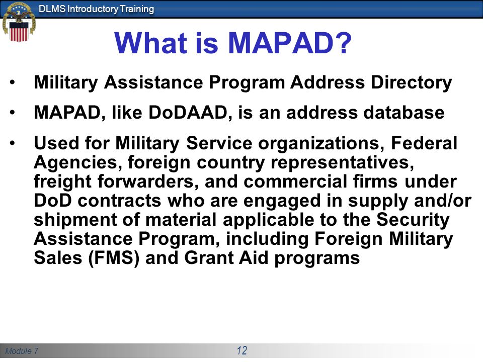 Module 7 12 DLMS Introductory Training What is MAPAD? Military Assistance Program Address Directory MAPAD, like DoDAAD, is an address database Used fo