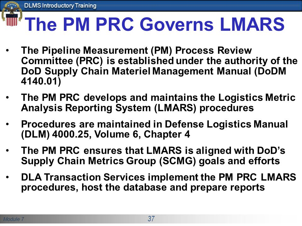 Module 7 37 DLMS Introductory Training The PM PRC Governs LMARS The Pipeline Measurement (PM) Process Review Committee (PRC) is established under the