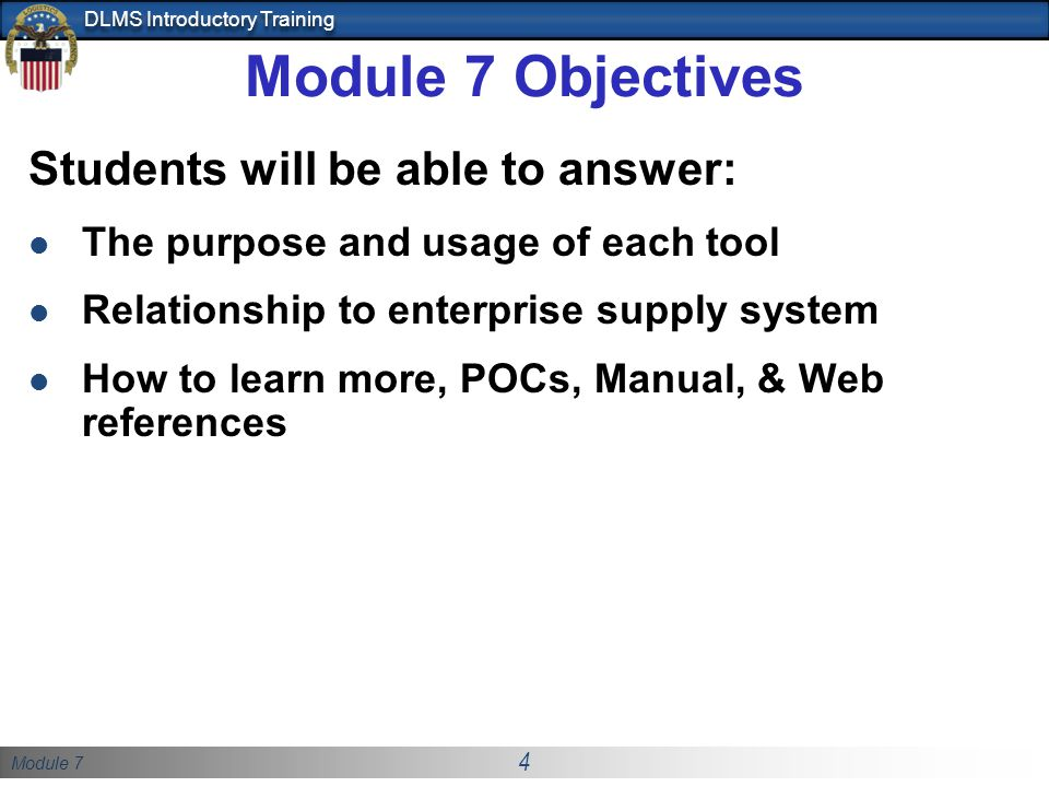 Module 7 4 DLMS Introductory Training Module 7 Objectives Students will be able to answer: The purpose and usage of each tool Relationship to enterpri