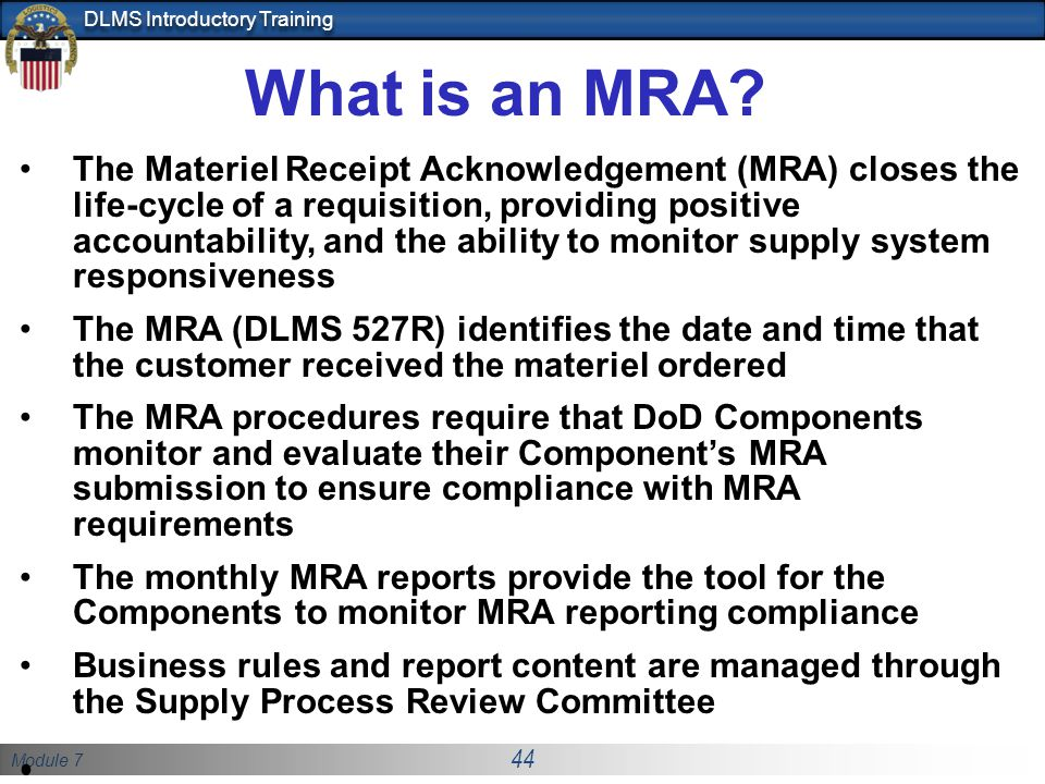 Module 7 44 DLMS Introductory Training What is an MRA? The Materiel Receipt Acknowledgement (MRA) closes the life-cycle of a requisition, providing po