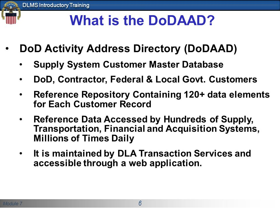 Module 7 6 DLMS Introductory Training What is the DoDAAD? DoD Activity Address Directory (DoDAAD) Supply System Customer Master Database DoD, Contract