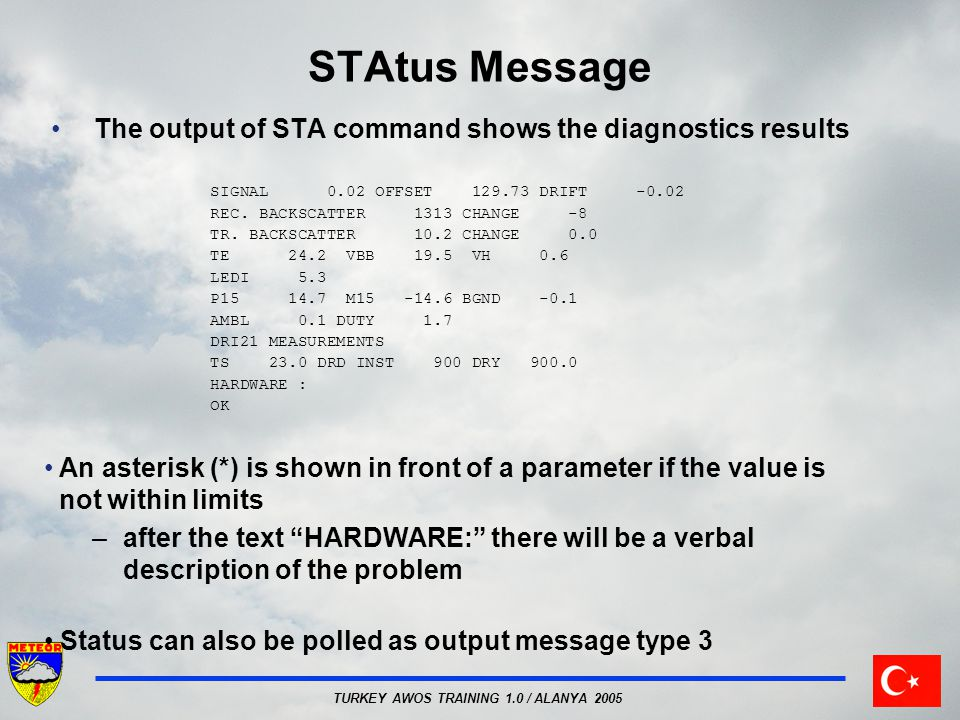 TURKEY AWOS TRAINING 1.0 / ALANYA 2005 STAtus Message The output of STA command shows the diagnostics results SIGNAL 0.02 OFFSET 129.73 DRIFT -0.02 RE