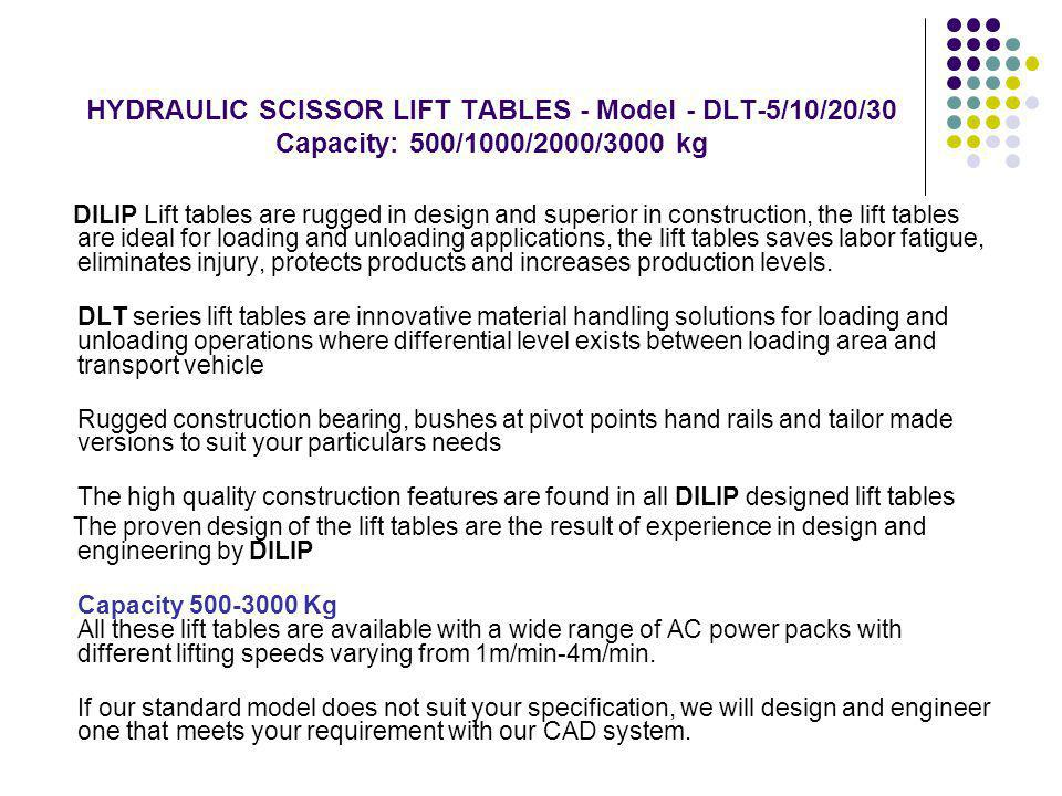HYDRAULIC SCISSOR LIFT TABLES - Model - DLT-5/10/20/30 Capacity: 500/1000/2000/3000 kg DILIP Lift tables are rugged in design and superior in construction, the lift tables are ideal for loading and unloading applications, the lift tables saves labor fatigue, eliminates injury, protects products and increases production levels.