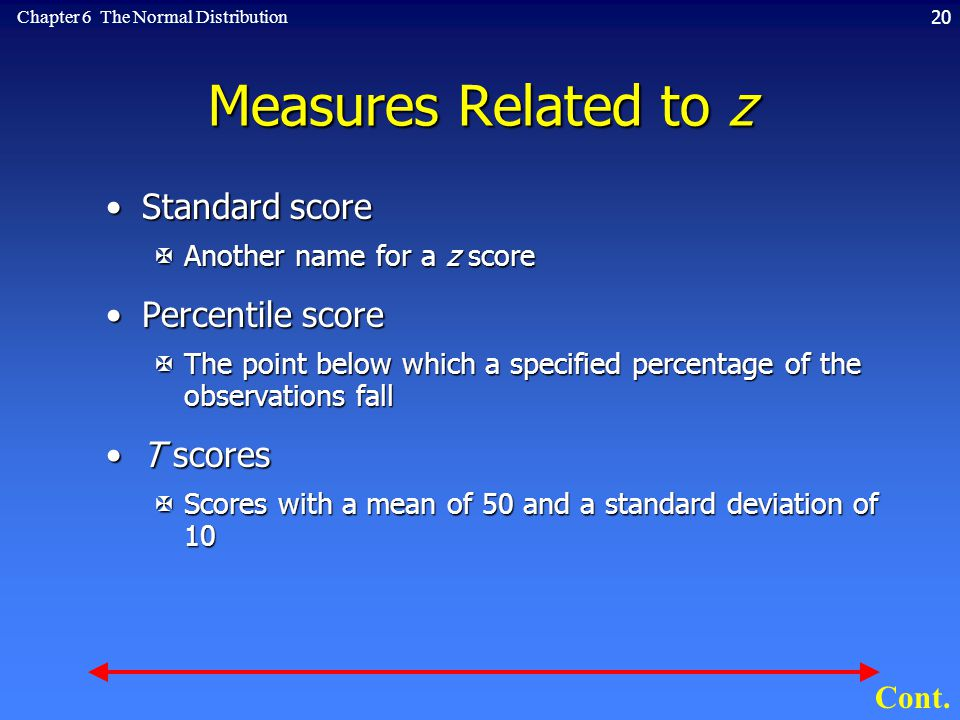 20Chapter 6 The Normal Distribution Measures Related to z Standard scoreStandard score XAnother name for a z score Percentile scorePercentile score XThe point below which a specified percentage of the observations fall T scoresT scores XScores with a mean of 50 and a standard deviation of 10 Cont.