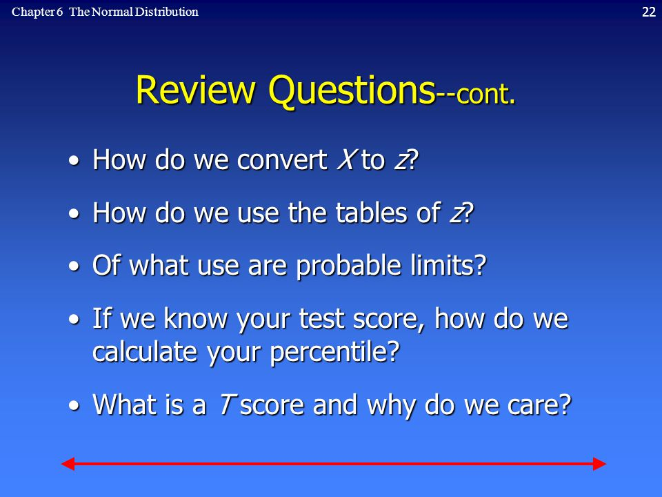 22Chapter 6 The Normal Distribution Review Questions --cont. How do we convert X to z?How do we convert X to z? How do we use the tables of z?How do w