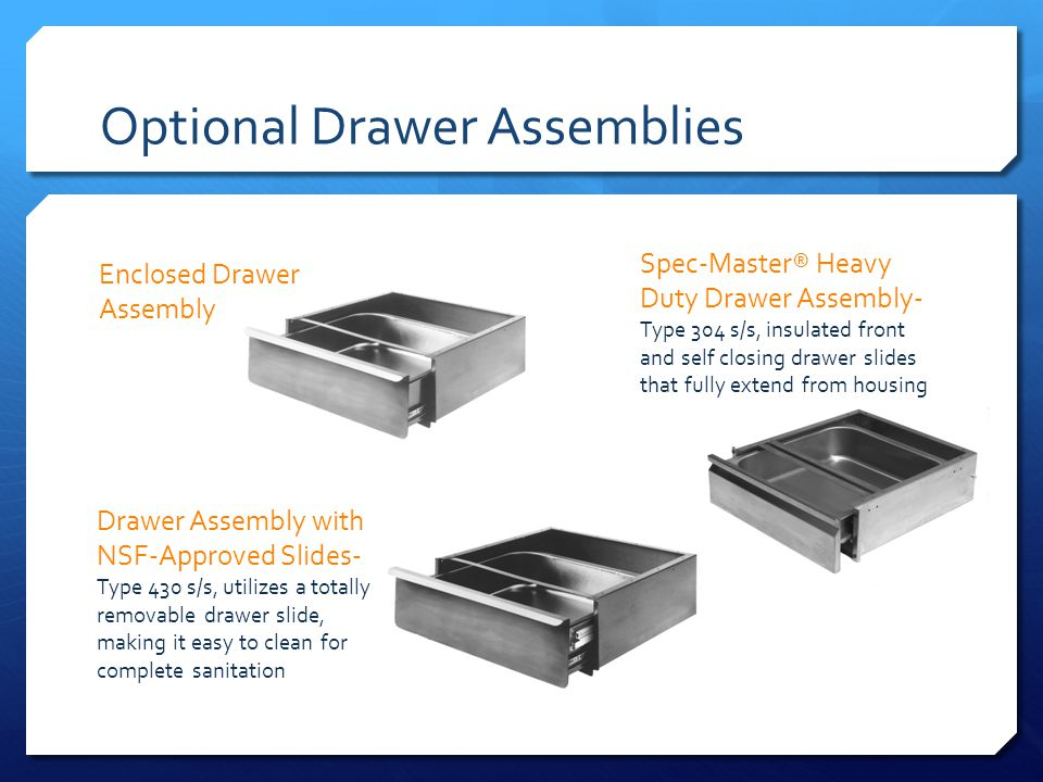 Optional Drawer Assemblies Enclosed Drawer Assembly Spec-Master® Heavy Duty Drawer Assembly- Type 304 s/s, insulated front and self closing drawer slides that fully extend from housing Drawer Assembly with NSF-Approved Slides- Type 430 s/s, utilizes a totally removable drawer slide, making it easy to clean for complete sanitation