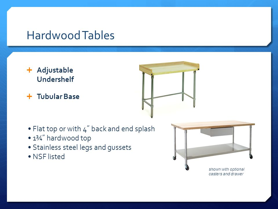 Hardwood Tables Adjustable Undershelf Tubular Base Flat top or with 4˝ back and end splash 1¾˝ hardwood top Stainless steel legs and gussets NSF listed shown with optional casters and drawer