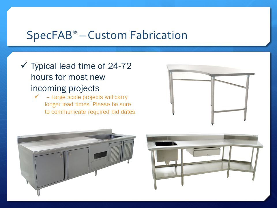 SpecFAB ® – Custom Fabrication Typical lead time of 24-72 hours for most new incoming projects – Large scale projects will carry longer lead times.