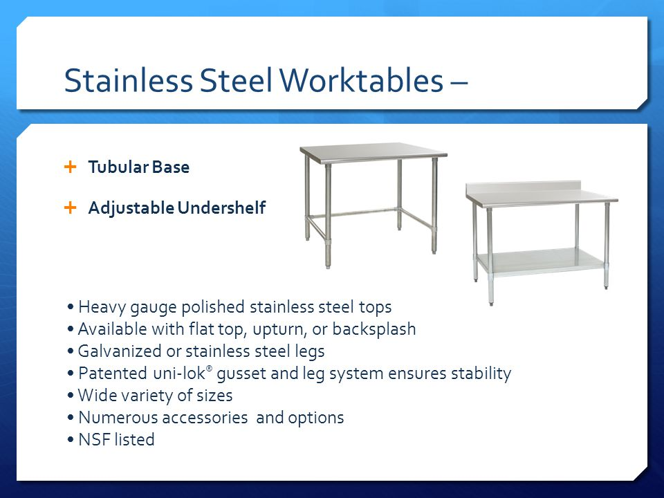 Stainless Steel Worktables – Tubular Base Adjustable Undershelf Heavy gauge polished stainless steel tops Available with flat top, upturn, or backsplash Galvanized or stainless steel legs Patented uni-lok ® gusset and leg system ensures stability Wide variety of sizes Numerous accessories and options NSF listed