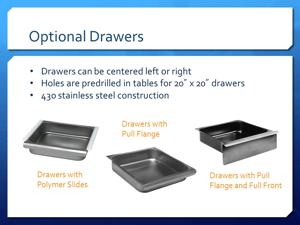 Optional Drawers Drawers can be centered left or right Holes are predrilled in tables for 20˝ x 20˝ drawers 430 stainless steel construction Drawers with Polymer Slides Drawers with Pull Flange Drawers with Pull Flange and Full Front