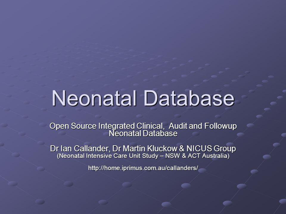Neonatal Database Open Source Integrated Clinical, Audit and Followup Neonatal Database Dr Ian Callander, Dr Martin Kluckow & NICUS Group (Neonatal In