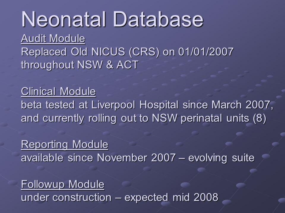 Neonatal Database Audit Module Replaced Old NICUS (CRS) on 01/01/2007 throughout NSW & ACT Clinical Module beta tested at Liverpool Hospital since Mar
