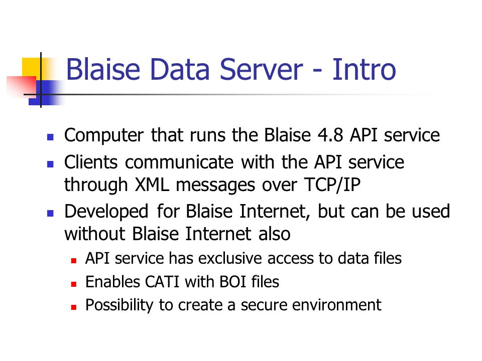 Blaise Data Server - Intro Computer that runs the Blaise 4.8 API service Clients communicate with the API service through XML messages over TCP/IP Developed for Blaise Internet, but can be used without Blaise Internet also API service has exclusive access to data files Enables CATI with BOI files Possibility to create a secure environment