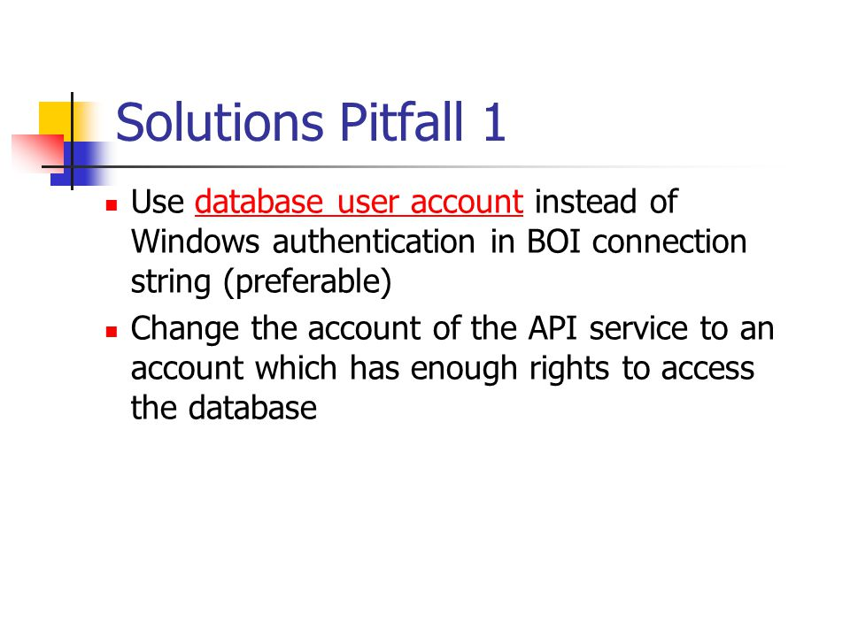 Solutions Pitfall 1 Use database user account instead of Windows authentication in BOI connection string (preferable)database user account Change the account of the API service to an account which has enough rights to access the database