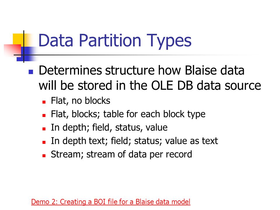 Data Partition Types Determines structure how Blaise data will be stored in the OLE DB data source Flat, no blocks Flat, blocks; table for each block type In depth; field, status, value In depth text; field; status; value as text Stream; stream of data per record Demo 2: Creating a BOI file for a Blaise data model