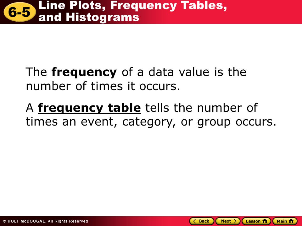 6-5 Line Plots, Frequency Tables, and Histograms The frequency of a data value is the number of times it occurs. A frequency table tells the number of
