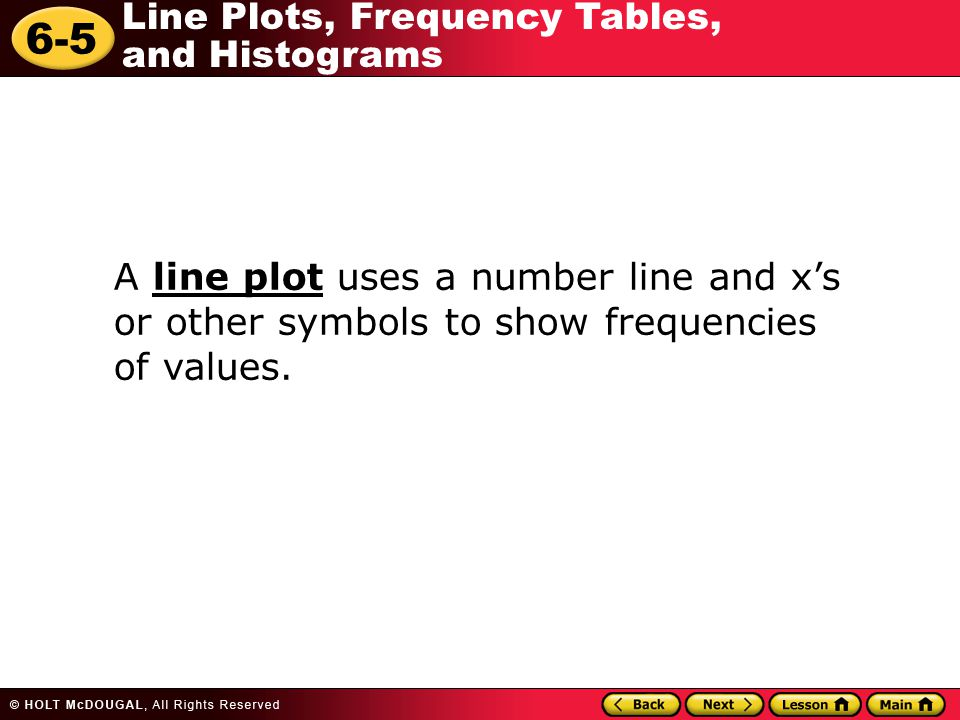6-5 Line Plots, Frequency Tables, and Histograms A line plot uses a number line and xs or other symbols to show frequencies of values.