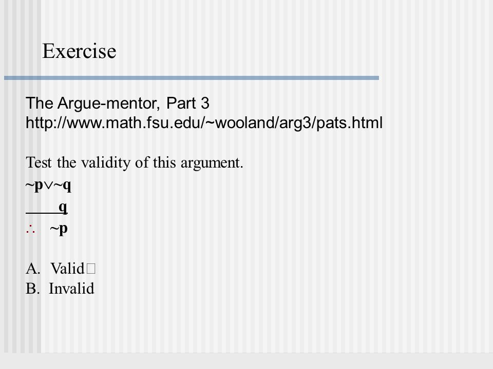 Exercise The Argue-mentor, Part 3 http://www.math.fsu.edu/~wooland/arg3/pats.html Test the validity of this argument. ~p ~q q ~p A.Valid B. Invalid