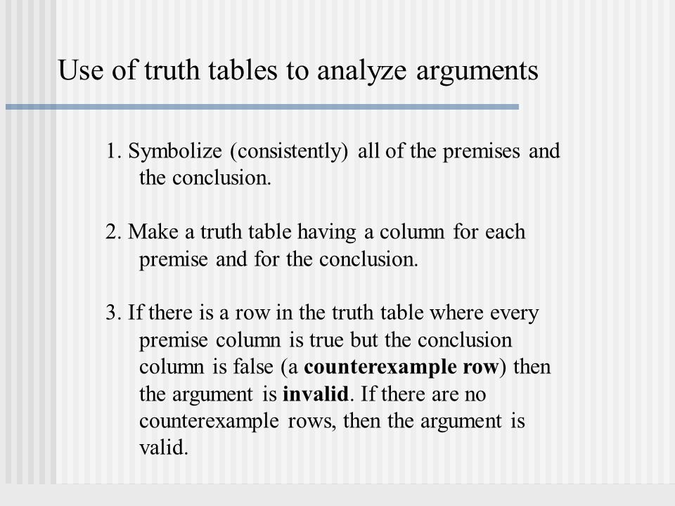 Use of truth tables to analyze arguments 1. Symbolize (consistently) all of the premises and the conclusion. 2. Make a truth table having a column for