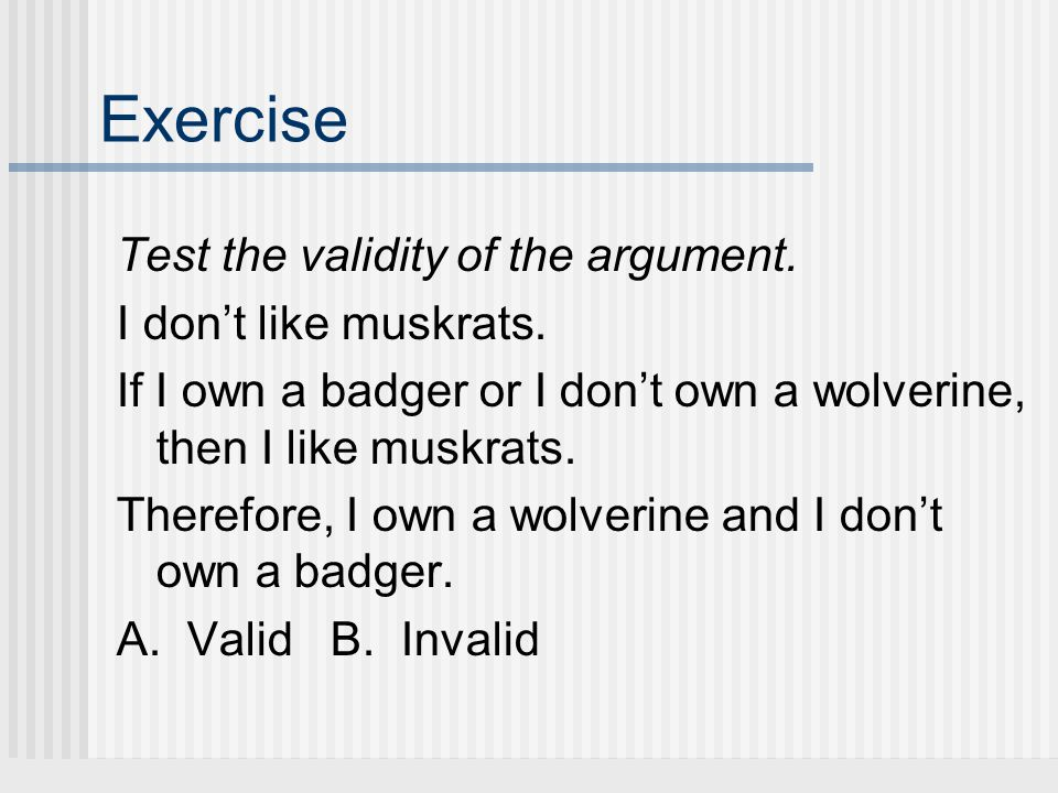 Exercise Test the validity of the argument. I dont like muskrats. If I own a badger or I dont own a wolverine, then I like muskrats. Therefore, I own