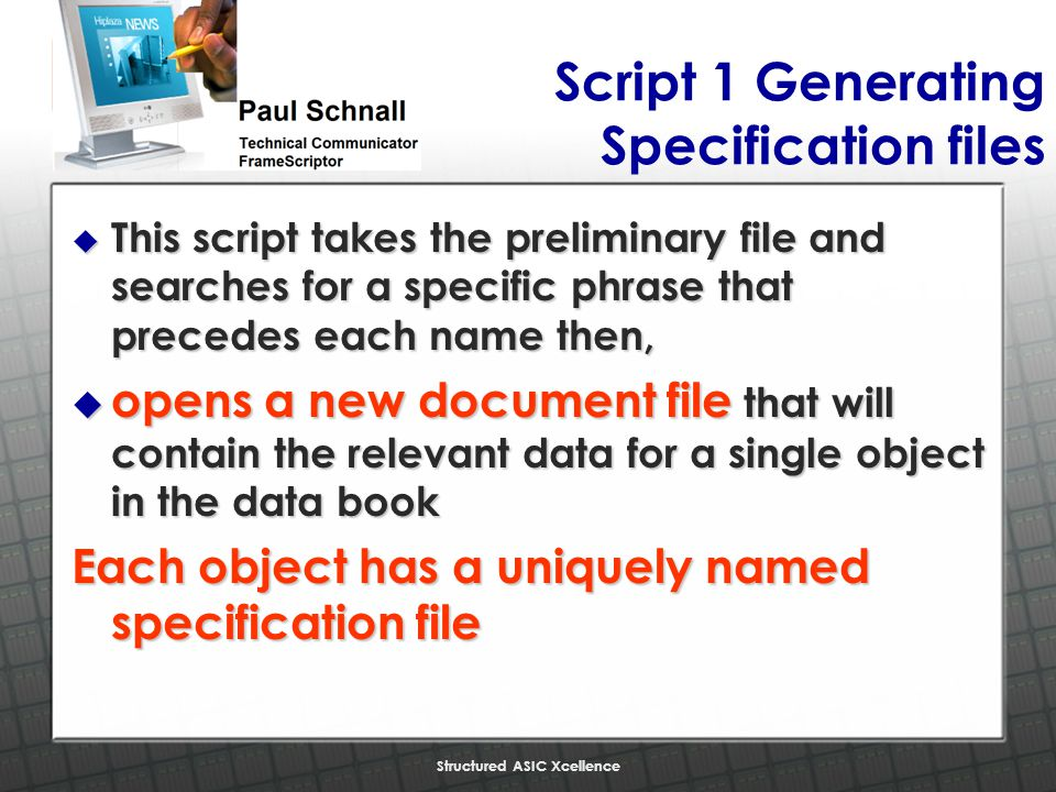 Structured ASIC Xcellence Script 1 Generating Specification files u This script takes the preliminary file and searches for a specific phrase that precedes each name then, u opens a new document file that will contain the relevant data for a single object in the data book Each object has a uniquely named specification file