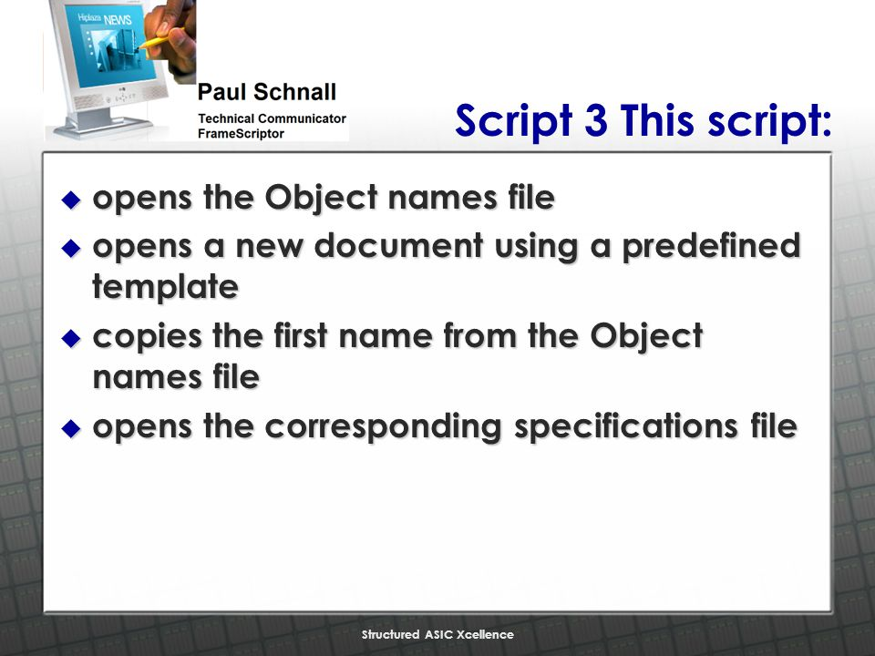 Structured ASIC Xcellence Script 3 This script: u opens the Object names file u opens a new document using a predefined template u copies the first name from the Object names file u opens the corresponding specifications file